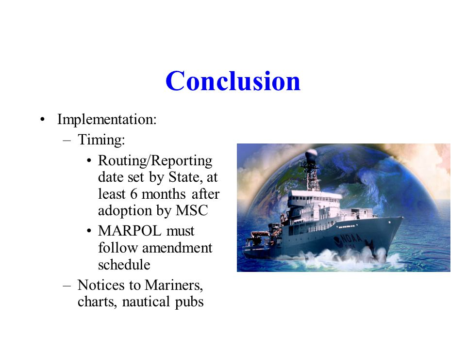 Conclusion Implementation: –Timing: Routing/Reporting date set by State, at least 6 months after adoption by MSC MARPOL must follow amendment schedule –Notices to Mariners, charts, nautical pubs