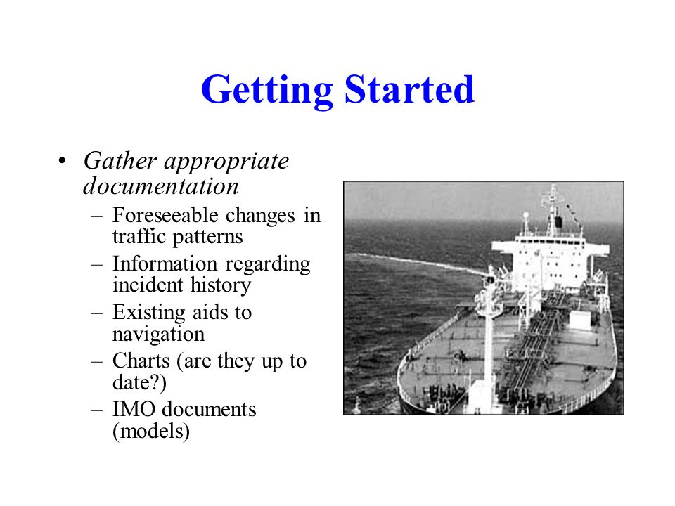 Getting Started Gather appropriate documentation –Foreseeable changes in traffic patterns –Information regarding incident history –Existing aids to navigation –Charts (are they up to date ) –IMO documents (models)