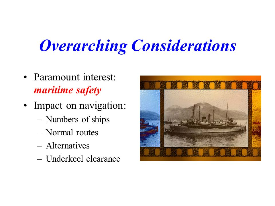 Overarching Considerations Paramount interest: maritime safety Impact on navigation: –Numbers of ships –Normal routes –Alternatives –Underkeel clearance