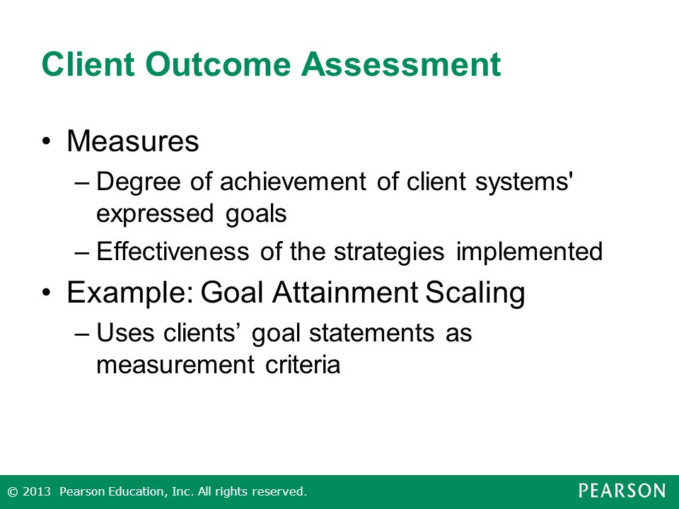 Client Outcome Assessment Measures –Degree of achievement of client systems expressed goals –Effectiveness of the strategies implemented Example: Goal Attainment Scaling –Uses clients' goal statements as measurement criteria © 2013 Pearson Education, Inc.