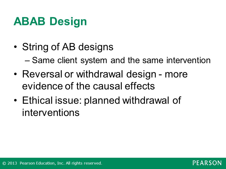 ABAB Design String of AB designs –Same client system and the same intervention Reversal or withdrawal design - more evidence of the causal effects Ethical issue: planned withdrawal of interventions © 2013 Pearson Education, Inc.