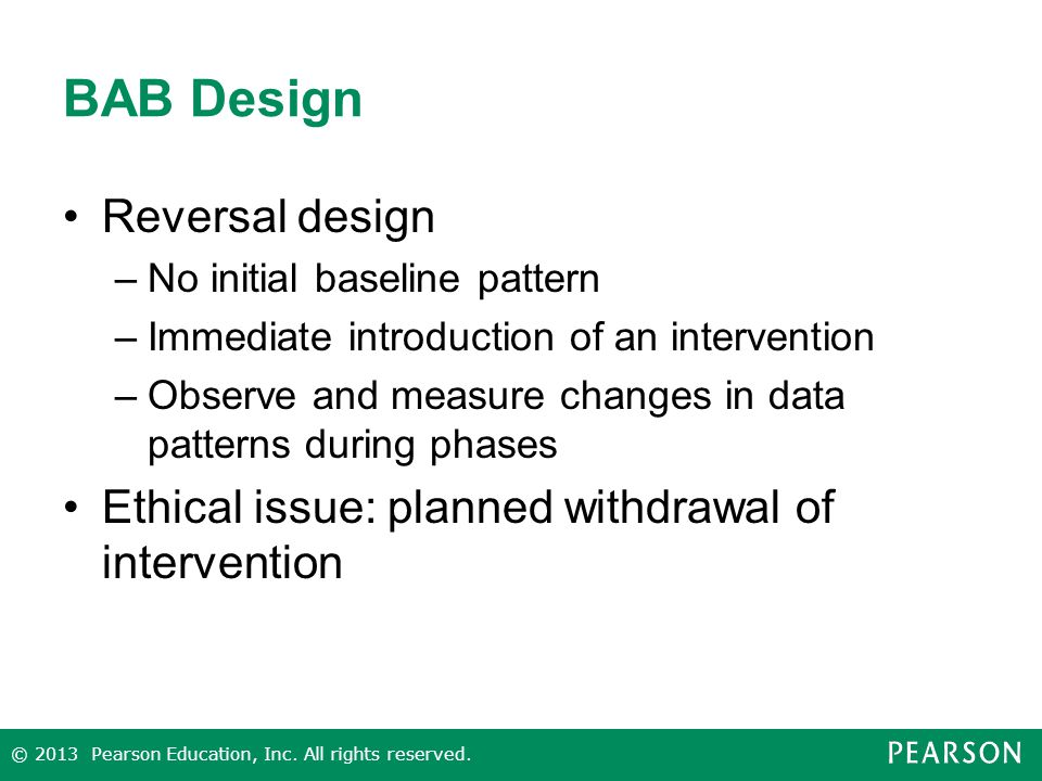BAB Design Reversal design –No initial baseline pattern –Immediate introduction of an intervention –Observe and measure changes in data patterns during phases Ethical issue: planned withdrawal of intervention © 2013 Pearson Education, Inc.