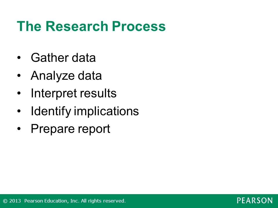 The Research Process Gather data Analyze data Interpret results Identify implications Prepare report © 2013 Pearson Education, Inc.