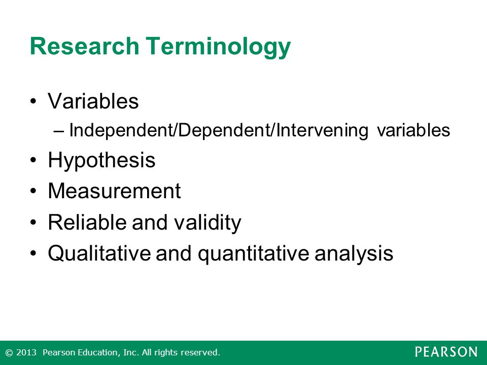 Research Terminology Variables –Independent/Dependent/Intervening variables Hypothesis Measurement Reliable and validity Qualitative and quantitative analysis © 2013 Pearson Education, Inc.