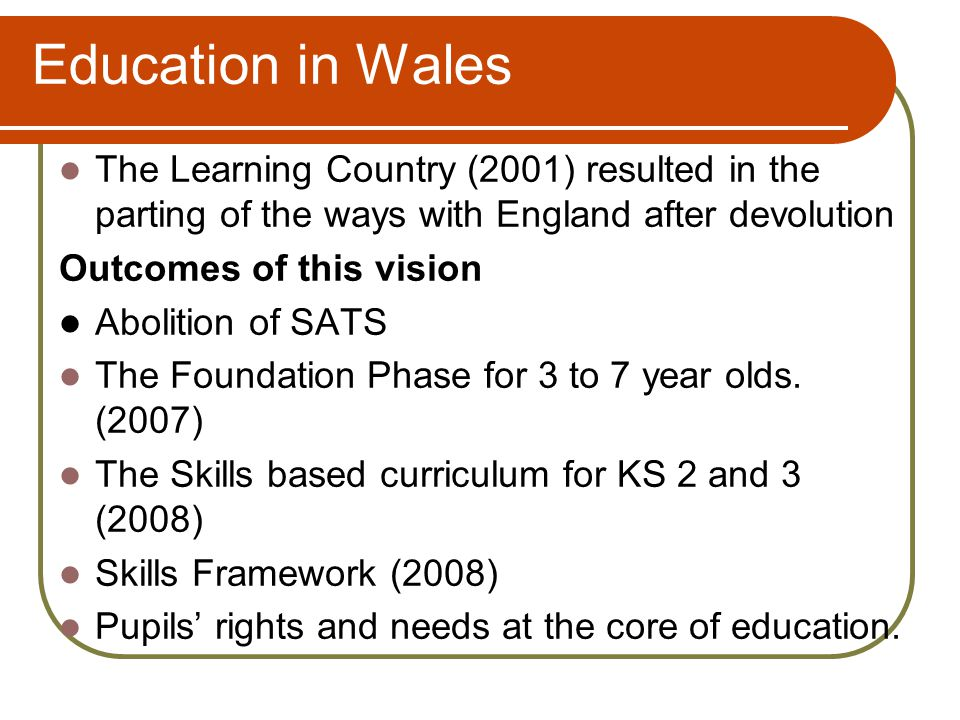 Education in Wales The Learning Country (2001) resulted in the parting of the ways with England after devolution Outcomes of this vision Abolition of SATS The Foundation Phase for 3 to 7 year olds.