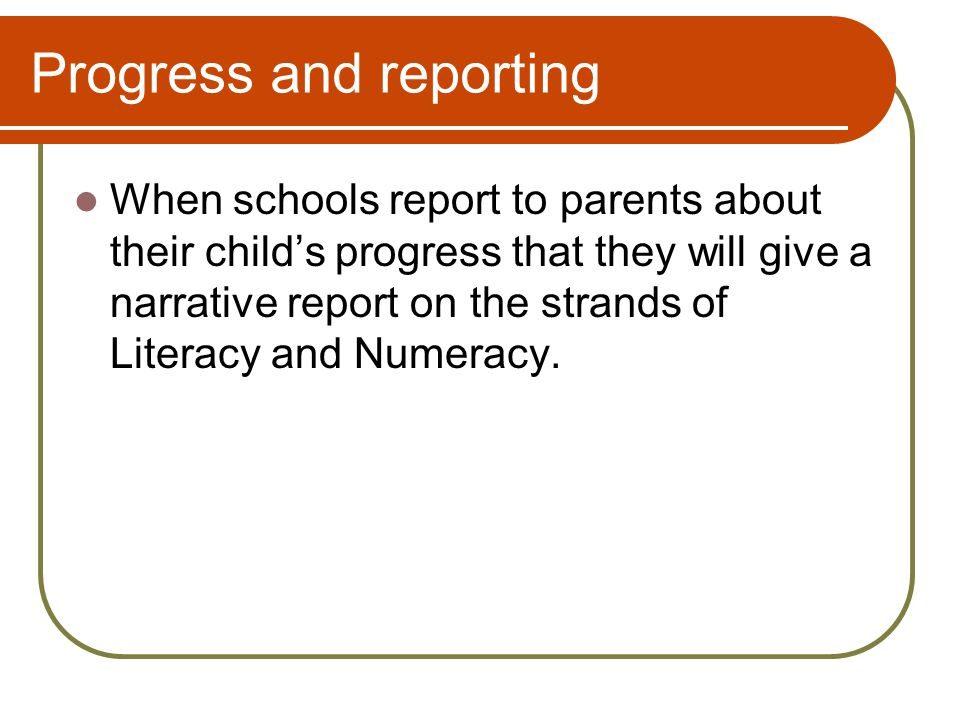Progress and reporting When schools report to parents about their child's progress that they will give a narrative report on the strands of Literacy and Numeracy.