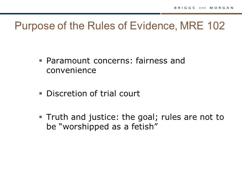 Purpose of the Rules of Evidence, MRE 102  Paramount concerns: fairness and convenience  Discretion of trial court  Truth and justice: the goal; rules are not to be worshipped as a fetish