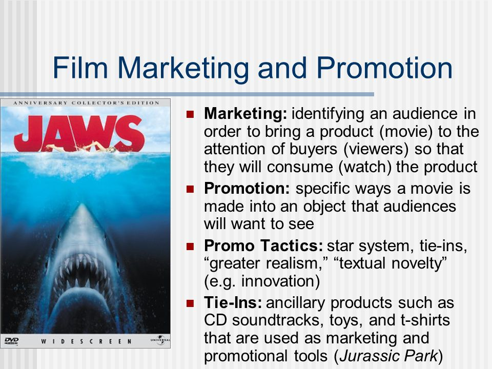 Film Marketing and Promotion Marketing: identifying an audience in order to bring a product (movie) to the attention of buyers (viewers) so that they will consume (watch) the product Promotion: specific ways a movie is made into an object that audiences will want to see Promo Tactics: star system, tie-ins, greater realism, textual novelty (e.g.