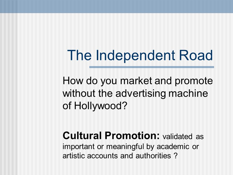 The Independent Road How do you market and promote without the advertising machine of Hollywood.