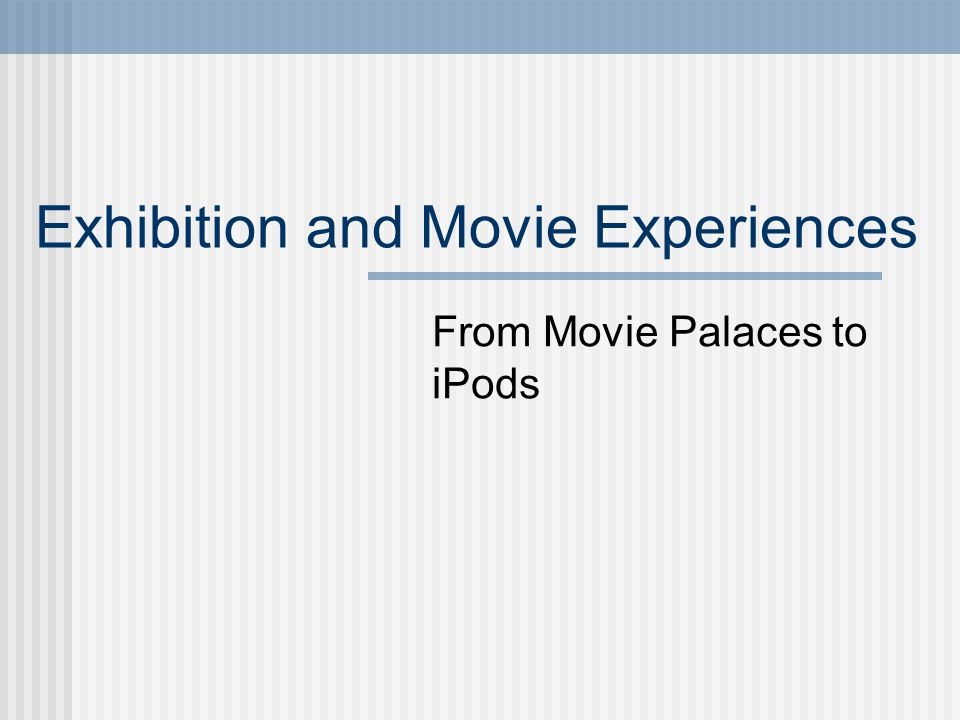 Exhibition and Movie Experiences From Movie Palaces to iPods