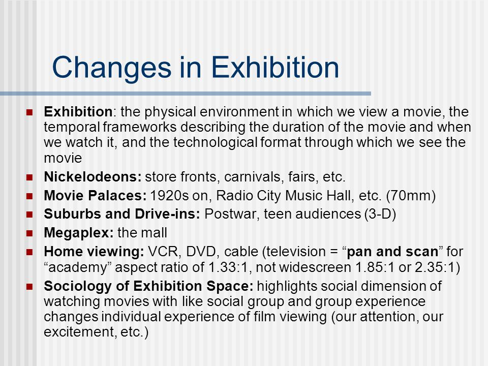 Changes in Exhibition Exhibition: the physical environment in which we view a movie, the temporal frameworks describing the duration of the movie and when we watch it, and the technological format through which we see the movie Nickelodeons: store fronts, carnivals, fairs, etc.