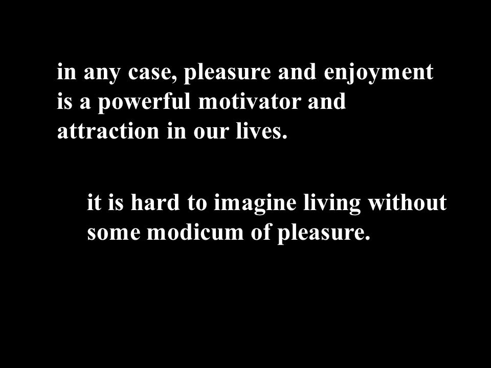 in any case, pleasure and enjoyment is a powerful motivator and attraction in our lives.