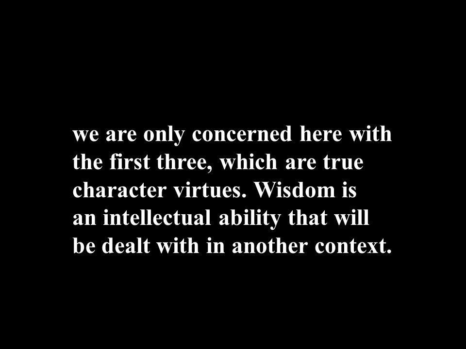 we are only concerned here with the first three, which are true character virtues.