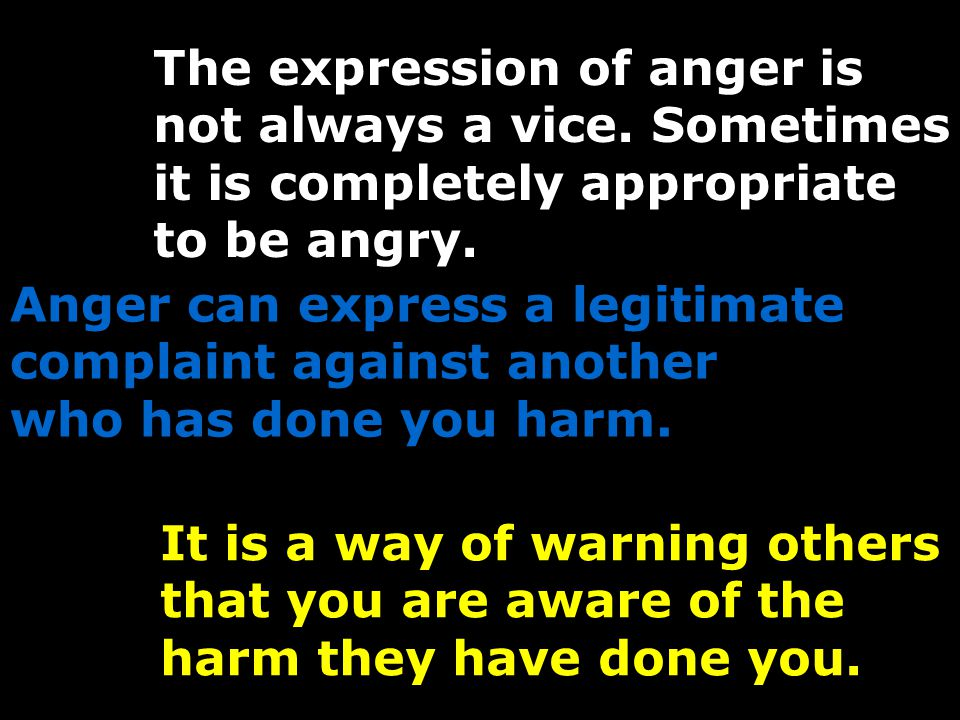 The expression of anger is not always a vice. Sometimes it is completely appropriate to be angry.
