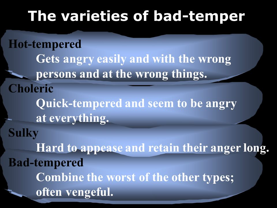Hot-tempered Gets angry easily and with the wrong persons and at the wrong things.