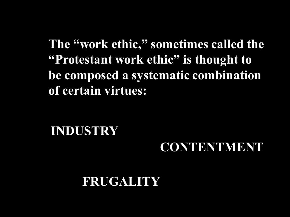 The work ethic, sometimes called the Protestant work ethic is thought to be composed a systematic combination of certain virtues: INDUSTRY CONTENTMENT FRUGALITY