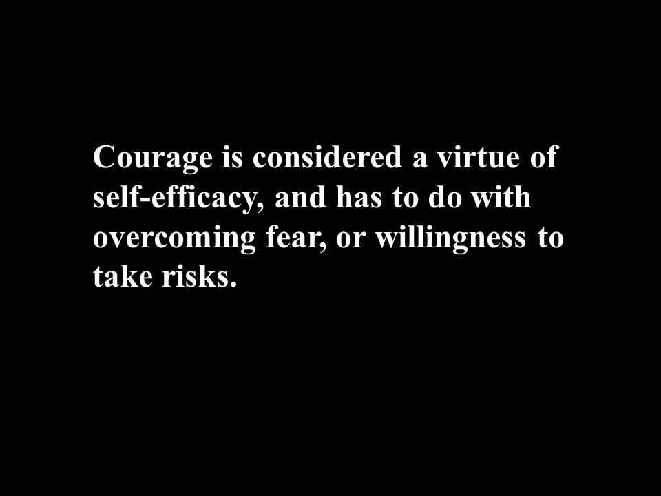 Courage is considered a virtue of self-efficacy, and has to do with overcoming fear, or willingness to take risks.