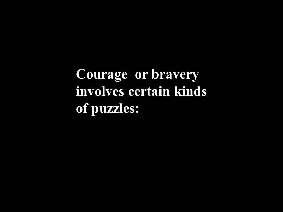 Courage or bravery involves certain kinds of puzzles: