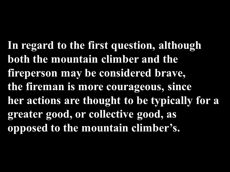 In regard to the first question, although both the mountain climber and the fireperson may be considered brave, the fireman is more courageous, since her actions are thought to be typically for a greater good, or collective good, as opposed to the mountain climber's.