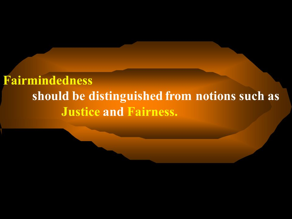 Fairmindedness should be distinguished from notions such as Justice and Fairness.