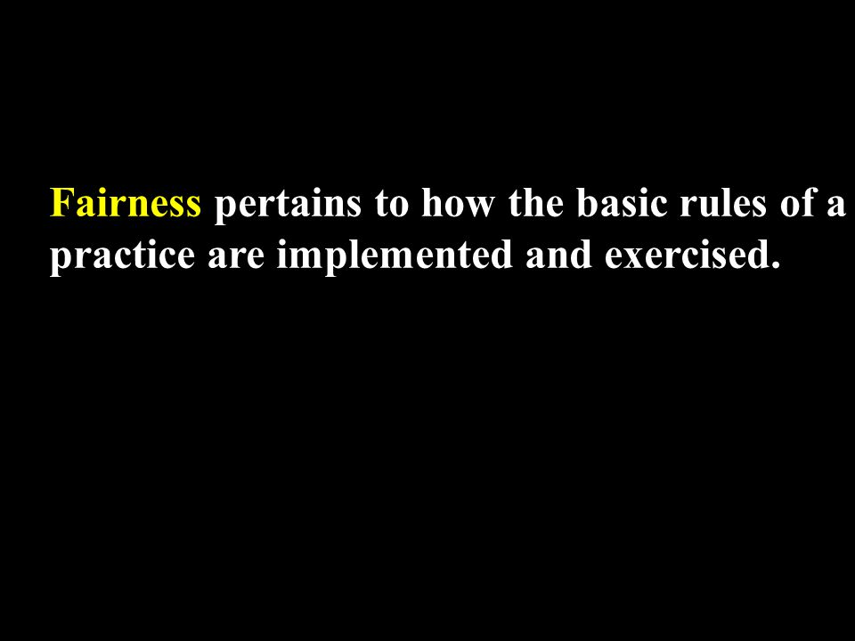 Fairness pertains to how the basic rules of a practice are implemented and exercised.