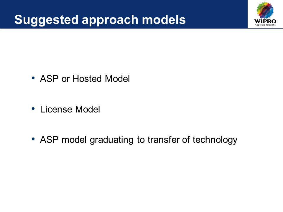 Suggested approach models ASP or Hosted Model License Model ASP model graduating to transfer of technology