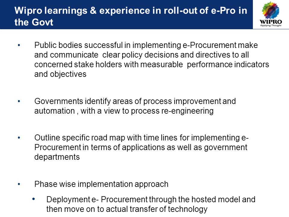 Wipro learnings & experience in roll-out of e-Pro in the Govt Public bodies successful in implementing e-Procurement make and communicate clear policy decisions and directives to all concerned stake holders with measurable performance indicators and objectives Governments identify areas of process improvement and automation, with a view to process re-engineering Outline specific road map with time lines for implementing e- Procurement in terms of applications as well as government departments Phase wise implementation approach Deployment e- Procurement through the hosted model and then move on to actual transfer of technology