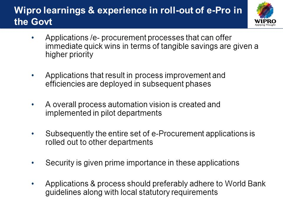 Wipro learnings & experience in roll-out of e-Pro in the Govt Applications /e- procurement processes that can offer immediate quick wins in terms of tangible savings are given a higher priority Applications that result in process improvement and efficiencies are deployed in subsequent phases A overall process automation vision is created and implemented in pilot departments Subsequently the entire set of e-Procurement applications is rolled out to other departments Security is given prime importance in these applications Applications & process should preferably adhere to World Bank guidelines along with local statutory requirements