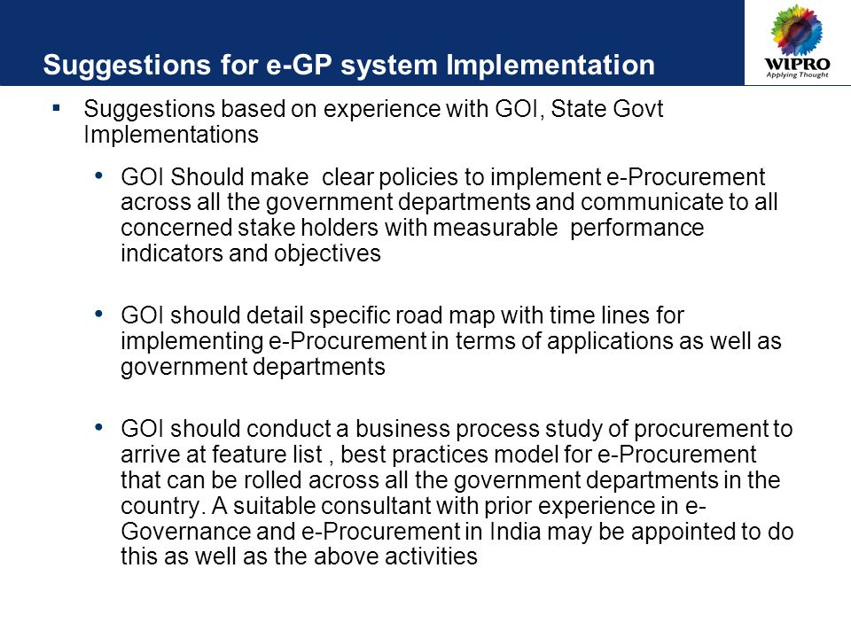 Suggestions for e-GP system Implementation ▪ Suggestions based on experience with GOI, State Govt Implementations GOI Should make clear policies to implement e-Procurement across all the government departments and communicate to all concerned stake holders with measurable performance indicators and objectives GOI should detail specific road map with time lines for implementing e-Procurement in terms of applications as well as government departments GOI should conduct a business process study of procurement to arrive at feature list, best practices model for e-Procurement that can be rolled across all the government departments in the country.