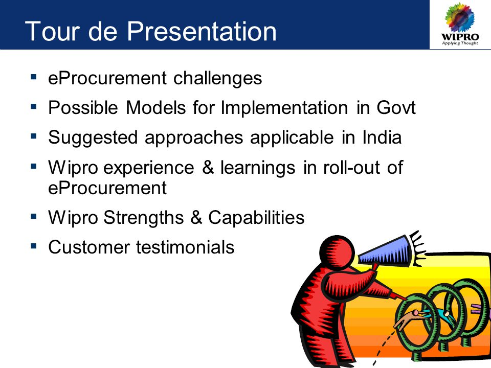 Tour de Presentation ▪ eProcurement challenges ▪ Possible Models for Implementation in Govt ▪ Suggested approaches applicable in India ▪ Wipro experience & learnings in roll-out of eProcurement ▪ Wipro Strengths & Capabilities ▪ Customer testimonials