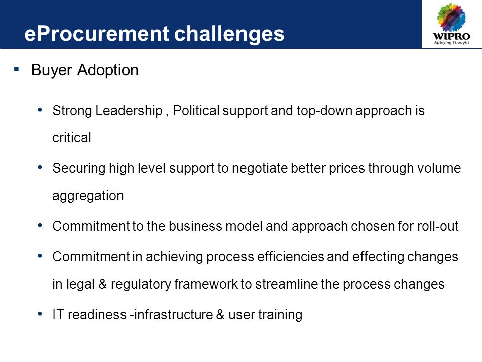 eProcurement challenges ▪ Buyer Adoption Strong Leadership, Political support and top-down approach is critical Securing high level support to negotiate better prices through volume aggregation Commitment to the business model and approach chosen for roll-out Commitment in achieving process efficiencies and effecting changes in legal & regulatory framework to streamline the process changes IT readiness -infrastructure & user training