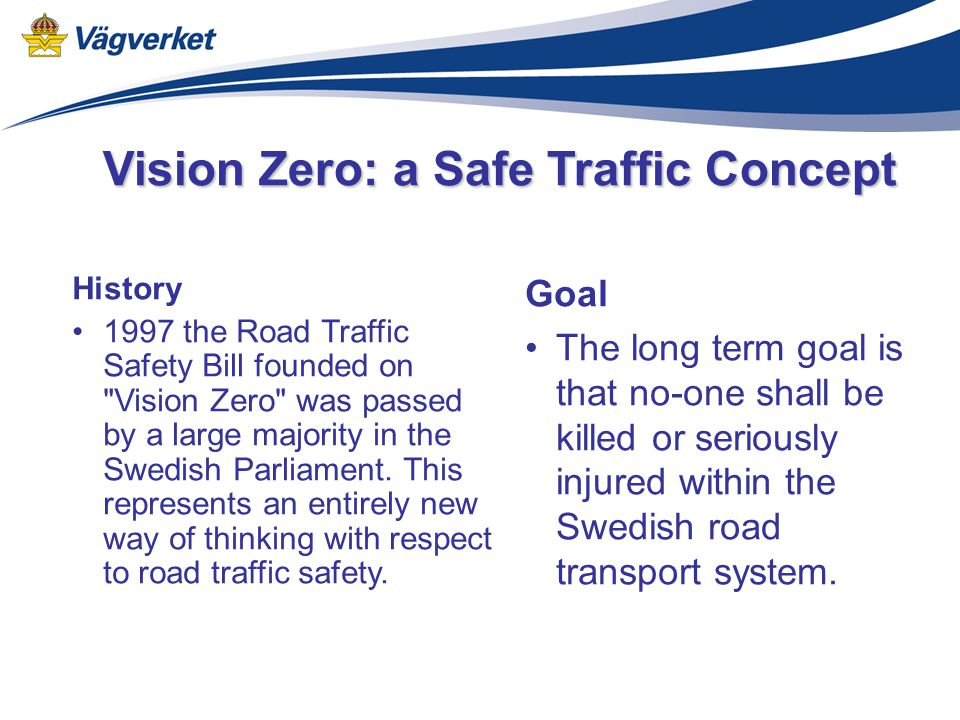 History 1997 the Road Traffic Safety Bill founded on Vision Zero was passed by a large majority in the Swedish Parliament.