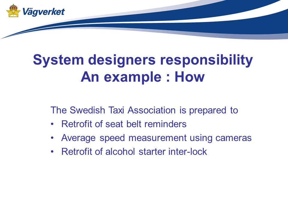 System designers responsibility An example : How The Swedish Taxi Association is prepared to Retrofit of seat belt reminders Average speed measurement using cameras Retrofit of alcohol starter inter-lock