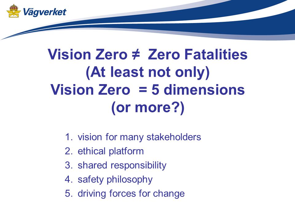 Vision Zero ≠ Zero Fatalities (At least not only) Vision Zero = 5 dimensions (or more ) 1.vision for many stakeholders 2.ethical platform 3.shared responsibility 4.safety philosophy 5.driving forces for change