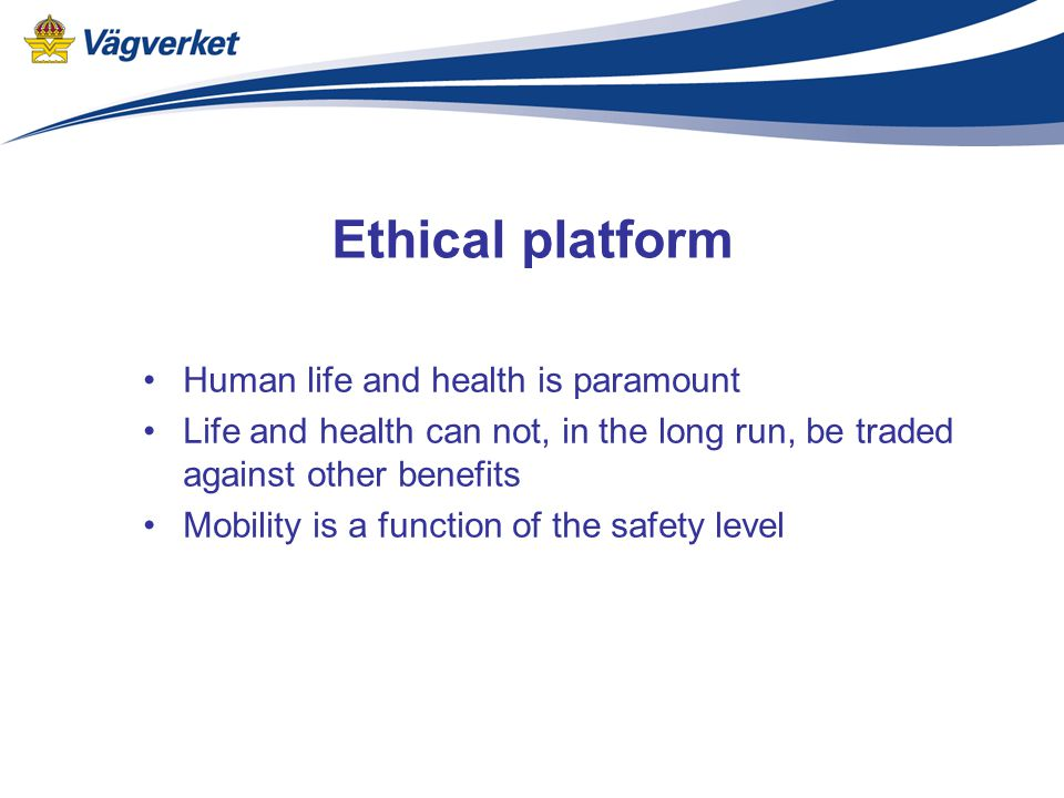 Ethical platform Human life and health is paramount Life and health can not, in the long run, be traded against other benefits Mobility is a function of the safety level