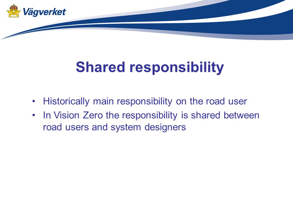 Shared responsibility Historically main responsibility on the road user In Vision Zero the responsibility is shared between road users and system desi