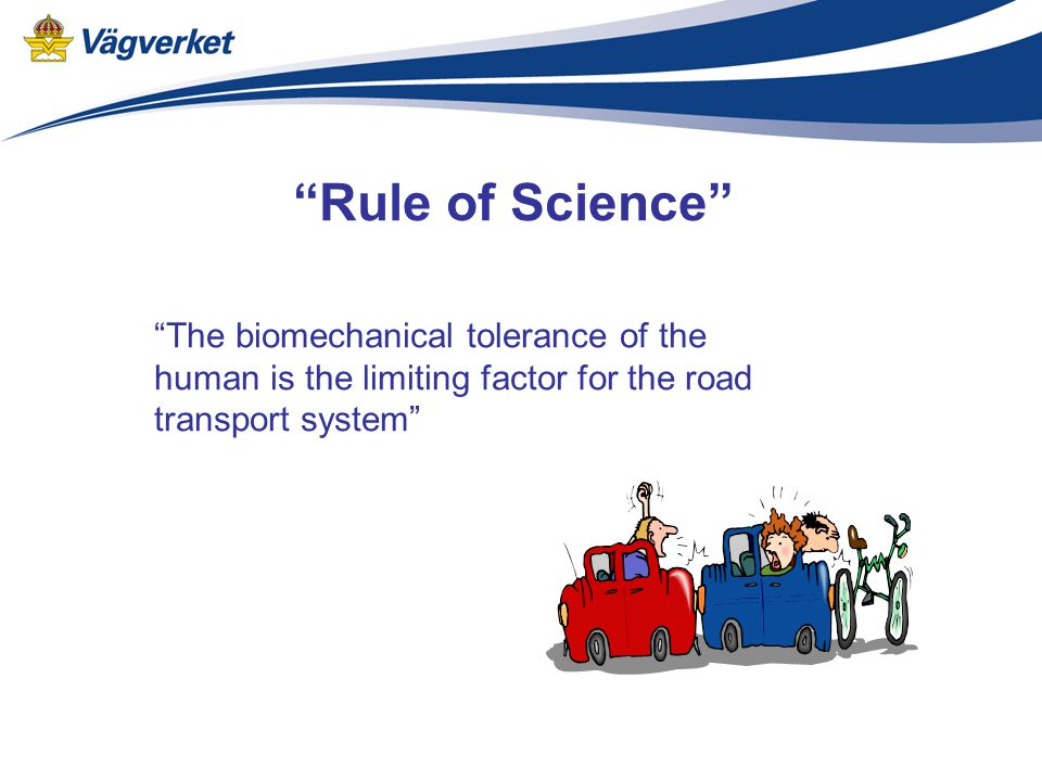 """""""Rule of Science"""" """"The biomechanical tolerance of the human is the limiting factor for the road transport system"""""""