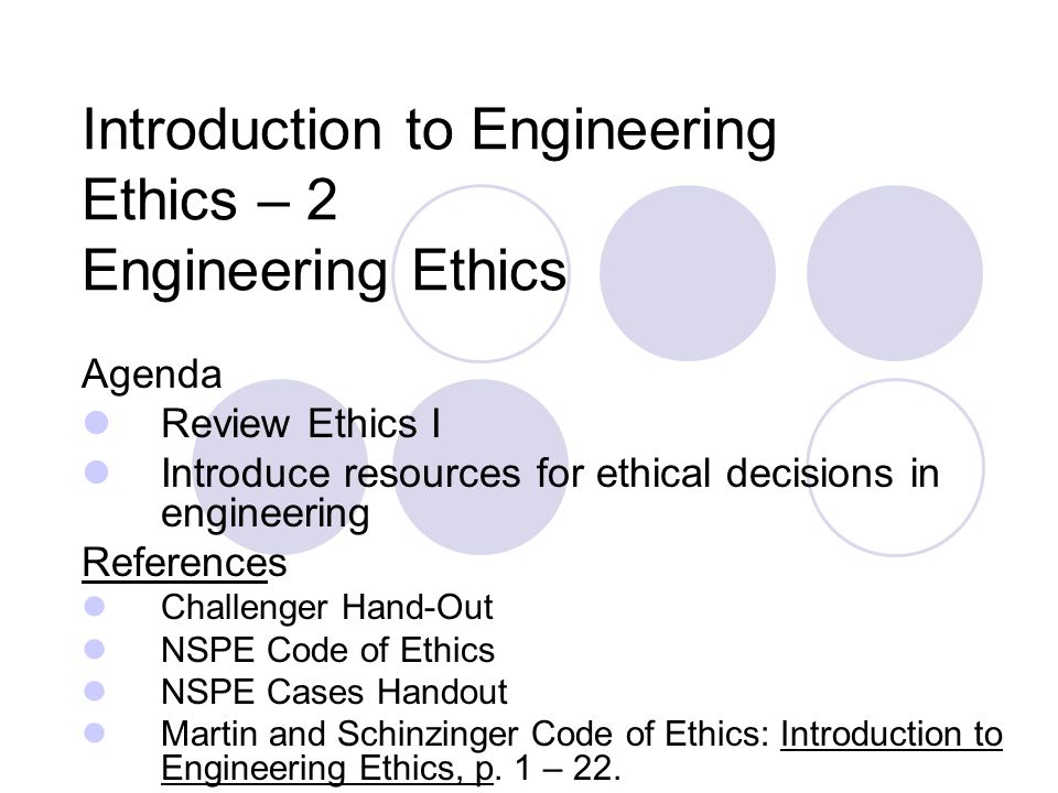 Introduction to Engineering Ethics – 2 Engineering Ethics Agenda Review Ethics I Introduce resources for ethical decisions in engineering References Challenger Hand-Out NSPE Code of Ethics NSPE Cases Handout Martin and Schinzinger Code of Ethics: Introduction to Engineering Ethics, p.