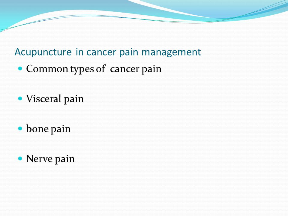 Acupuncture in cancer pain management Common types of cancer pain Visceral pain bone pain Nerve pain