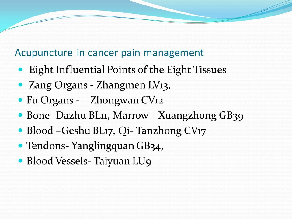 Acupuncture in cancer pain management Eight Influential Points of the Eight Tissues Zang Organs - Zhangmen LV13, Fu Organs - Zhongwan CV12 Bone- Dazhu BL11, Marrow – Xuangzhong GB39 Blood –Geshu BL17, Qi- Tanzhong CV17 Tendons- Yanglingquan GB34, Blood Vessels- Taiyuan LU9