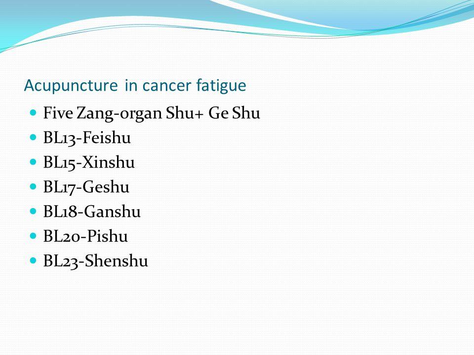 Acupuncture in cancer fatigue Five Zang-organ Shu+ Ge Shu BL13-Feishu BL15-Xinshu BL17-Geshu BL18-Ganshu BL20-Pishu BL23-Shenshu