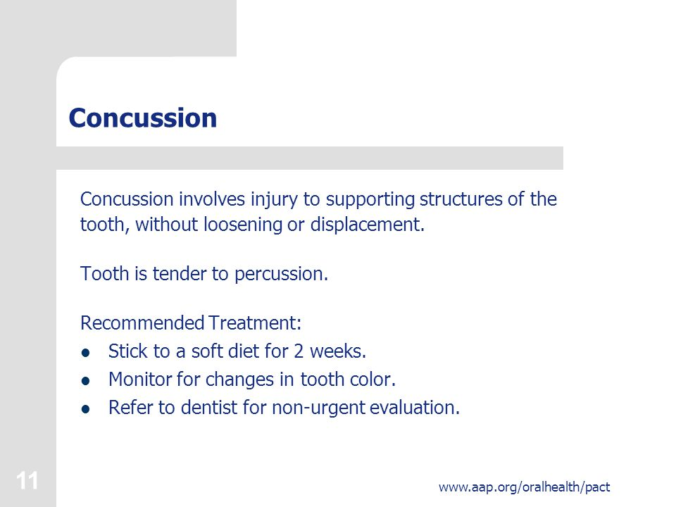 11 www.aap.org/oralhealth/pact Concussion Concussion involves injury to supporting structures of the tooth, without loosening or displacement.