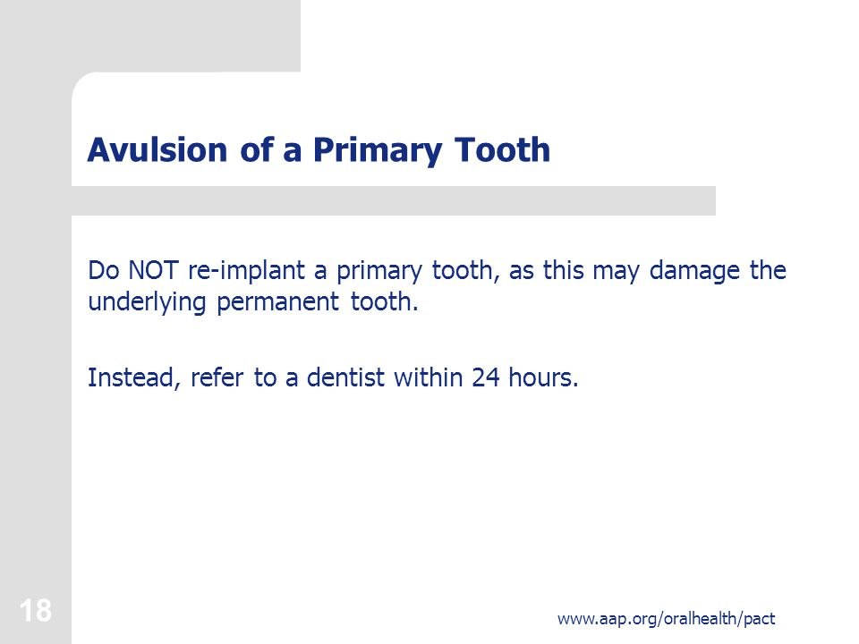 18 www.aap.org/oralhealth/pact Avulsion of a Primary Tooth Do NOT re-implant a primary tooth, as this may damage the underlying permanent tooth.