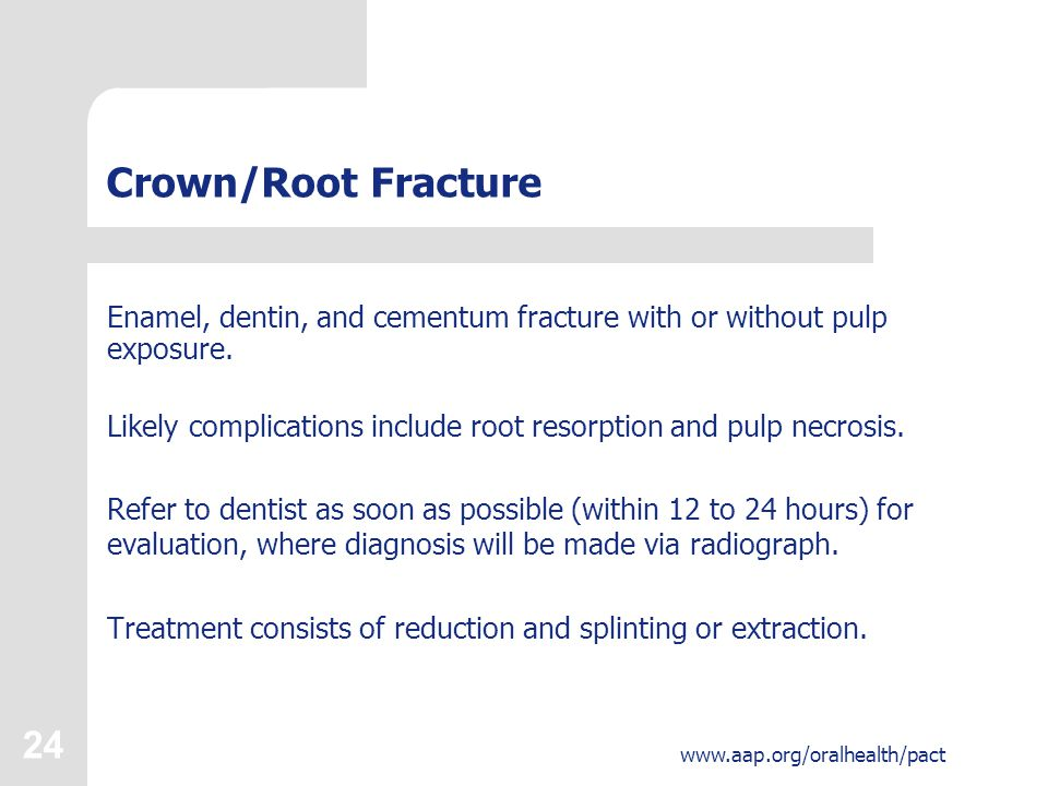 24 www.aap.org/oralhealth/pact Crown/Root Fracture Enamel, dentin, and cementum fracture with or without pulp exposure.