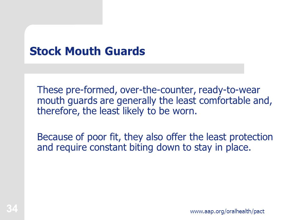 35 www.aap.org/oralhealth/pact Boil and Bite Mouth Guards Made of thermoplastic material that conforms to the shape of the teeth after being placed in hot water, these mouth guards are commercially available and the most common type used by athletes.