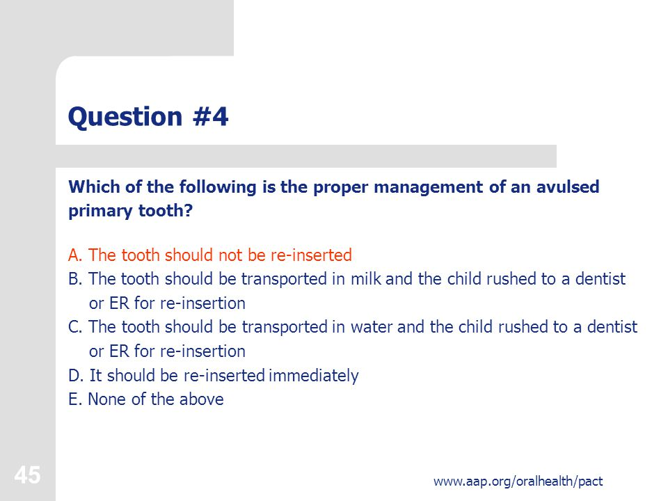 45 www.aap.org/oralhealth/pact Question #4 Which of the following is the proper management of an avulsed primary tooth.