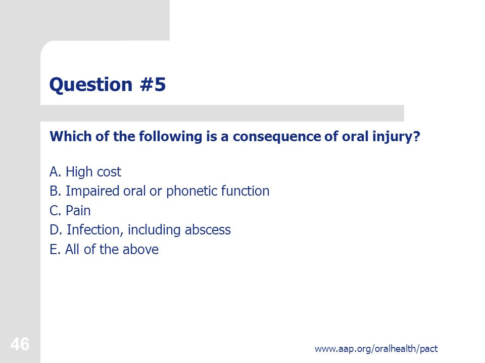46 www.aap.org/oralhealth/pact Question #5 Which of the following is a consequence of oral injury.
