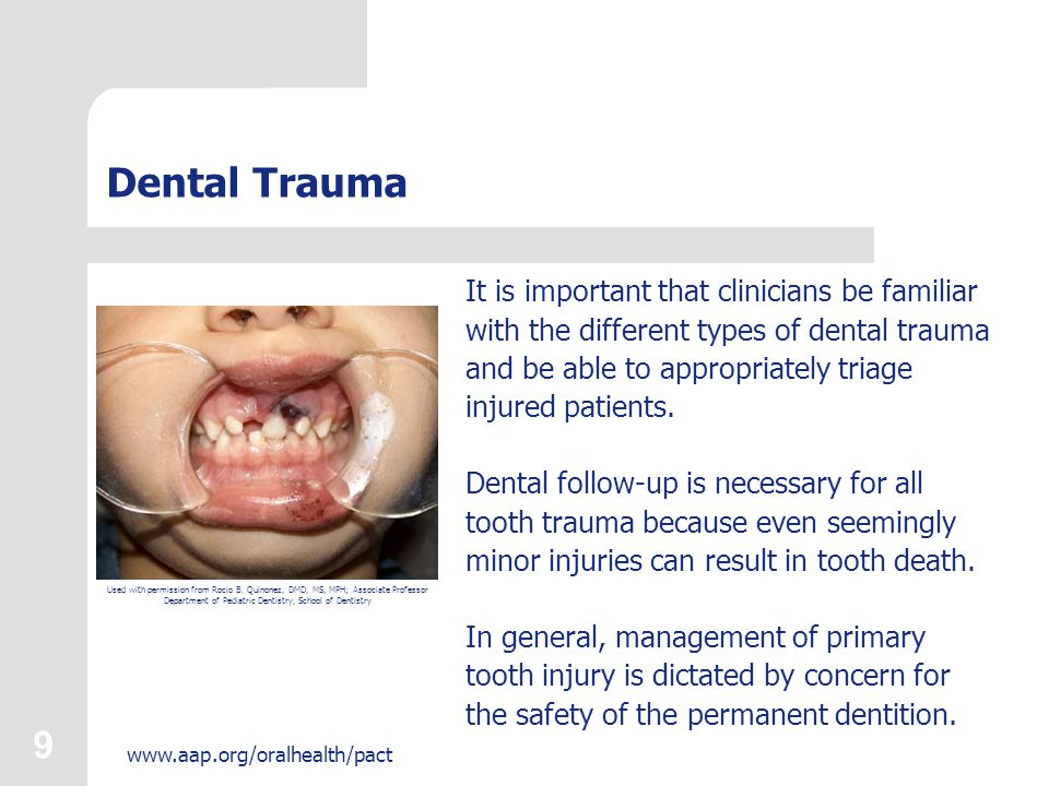 9 www.aap.org/oralhealth/pact Dental Trauma It is important that clinicians be familiar with the different types of dental trauma and be able to appropriately triage injured patients.