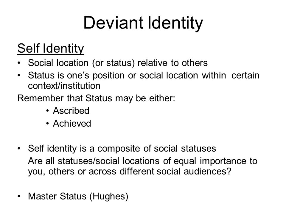 Deviant Identity Self Identity Social location (or status) relative to others Status is one's position or social location within certain context/institution Remember that Status may be either: Ascribed Achieved Self identity is a composite of social statuses Are all statuses/social locations of equal importance to you, others or across different social audiences.