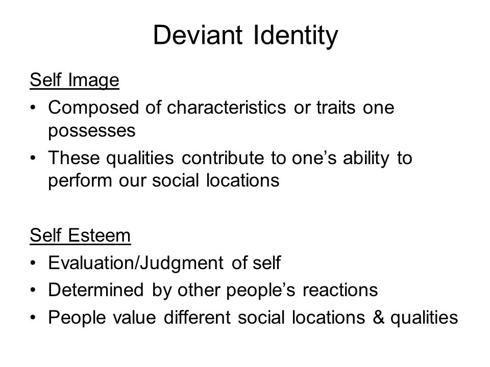 Deviant Identity Self Image Composed of characteristics or traits one possesses These qualities contribute to one's ability to perform our social locations Self Esteem Evaluation/Judgment of self Determined by other people's reactions People value different social locations & qualities